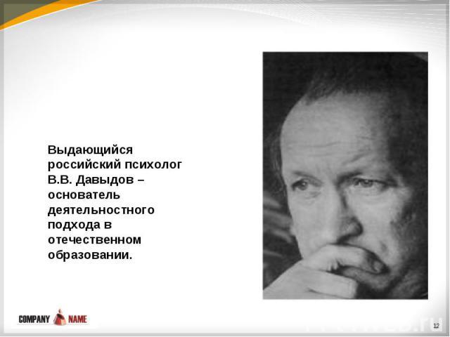 Выдающийся российский психолог В.В. Давыдов – основатель деятельностного подхода в отечественном образовании.