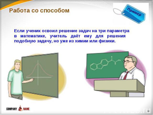 Работа со способомЕсли ученик освоил решение задач на три параметра в математике, учитель даёт ему для решения подобную задачу, но уже из химии или физики.