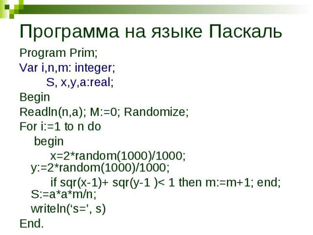 Программа на языке Паскаль Program Prim; Var i,n,m: integer; S, x,y,a:real; BeginReadln(n,a); M:=0; Randomize; For i:=1 to n do beginx=2*random(1000)/1000; y:=2*random(1000)/1000; if sqr(x-1)+ sqr(y-1 )< 1 then m:=m+1; end; S:=a*a*m/n;writeln('s=', s)End.