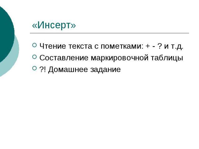 «Инсерт» Чтение текста с пометками: + - ? и т.д.Составление маркировочной таблицы?! Домашнее задание