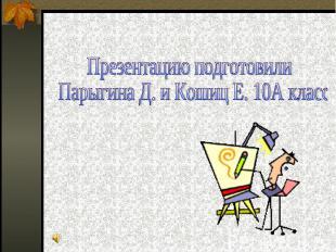 Презентацию подготовили Парыгина Д. и Кошиц Е. 10А класс