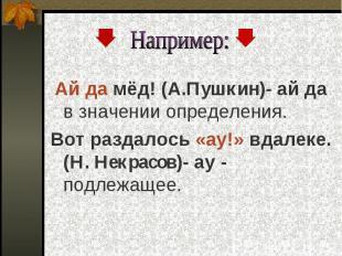 Например: Ай да мёд! (А.Пушкин)- ай да в значении определения. Вот раздалось «ау