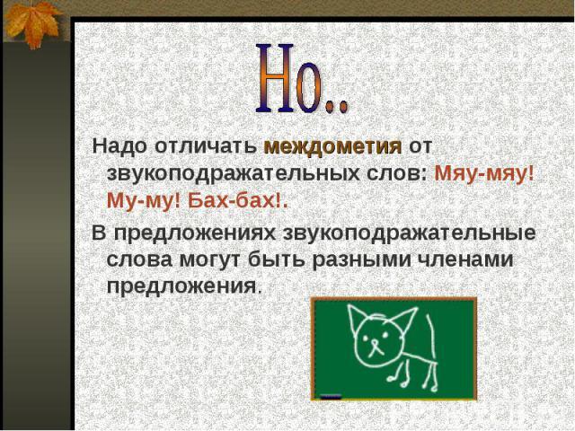 Но.. Надо отличать междометия от звукоподражательных слов: Мяу-мяу! Му-му! Бах-бах!. В предложениях звукоподражательные слова могут быть разными членами предложения.