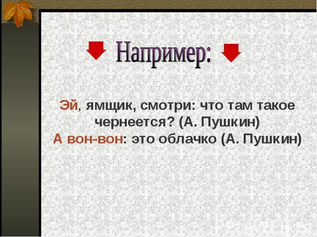 Например: Эй, ямщик, смотри: что там такое чернеется? (А. Пушкин)А вон-вон: это облачко (А. Пушкин)