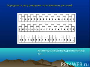 Определите дату рождения голосеменных растенийКаменноугольный период палеозойско