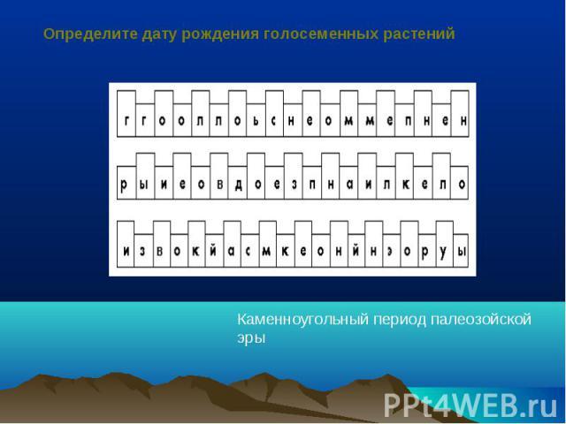 Определите дату рождения голосеменных растенийКаменноугольный период палеозойской эры