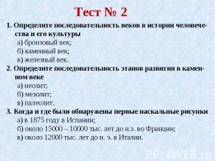 Тест № 2 1. Определите последовательность веков в истории человече-ства и его ку