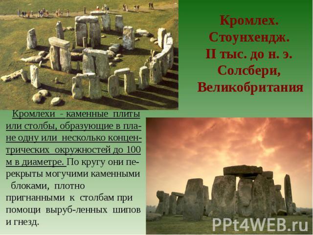 Кромлех. Стоунхендж. II тыс. до н. э. Солсбери, Великобритания Кромлехи - каменные плиты или столбы, образующие в пла-не одну или несколько концен-трических окружностей до 100 м в диаметре. По кругу они пе-рекрыты могучими каменными блоками, плотно …