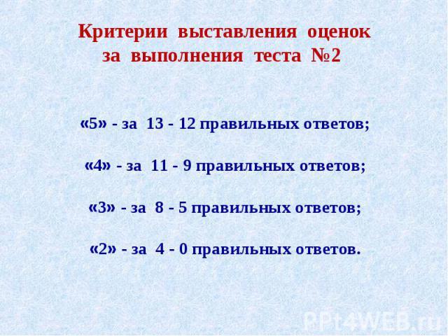 Критерии выставления оценокза выполнения теста №2 «5» - за 13 - 12 правильных ответов;«4» - за 11 - 9 правильных ответов;«3» - за 8 - 5 правильных ответов;«2» - за 4 - 0 правильных ответов.
