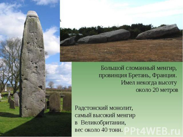 Большой сломанный менгир, провинция Бретань, Франция. Имел некогда высоту около 20 метровРадстонский монолит,самый высокий менгир в Великобритании, вес около 40 тонн.