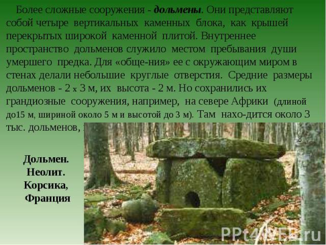 Более сложные сооружения - дольмены. Они представляют собой четыре вертикальных каменных блока, как крышей перекрытых широкой каменной плитой. Внутреннее пространство дольменов служило местом пребывания души умершего предка. Для «обще-ния» ее с окру…