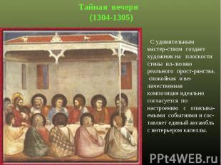 Тайная вечеря (1304-1305) С удивительным мастер-ством создает художник на плоско