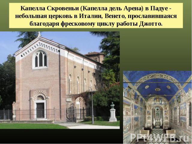 Капелла Скровеньи (Капелла дель Арена) в Падуе - небольшая церковь в Италии, Венето, прославившаяся благодаря фресковому циклу работы Джотто.