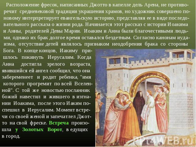 Расположение фресок, написанных Джотто в капелле дель Арена, не противо-речит средневековой традиции украшения храмов, но художник совершено по-новому интерпретирует евангельскую историю, представляя ее в виде последо-вательного рассказа о жизни род…
