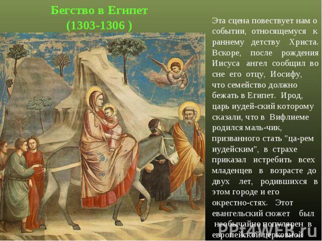Бегство в Египет(1303-1306 )Эта сцена повествует нам о событии, относящемуся к раннему детству Христа. Вскоре, после рождения Иисуса ангел сообщил во сне его отцу, Иосифу, что семейство должно бежать в Египет. Ирод, царь иудей-ский которому сказали,…