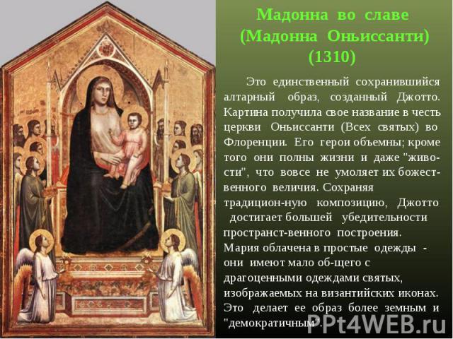 Мадонна во славе (Мадонна Оньиссанти)(1310) Это единственный сохранившийся алтарный образ, созданный Джотто. Картина получила свое название в честь церкви Оньиссанти (Всех святых) во Флоренции. Его герои объемны; кроме того они полны жизни и даже