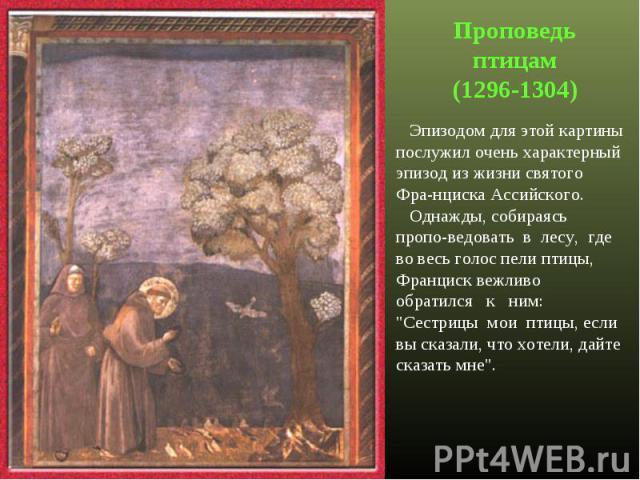 Проповедь птицам(1296-1304) Эпизодом для этой картины послужил очень характерный эпизод из жизни святого Фра-нциска Ассийского. Однажды, собираясь пропо-ведовать в лесу, где во весь голос пели птицы, Франциск вежливо обратился к ним: