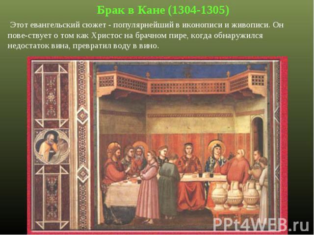 Брак в Кане (1304-1305) Этот евангельский сюжет - популярнейший в иконописи и живописи. Он пове-ствует о том как Христос на брачном пире, когда обнаружился недостаток вина, превратил воду в вино.