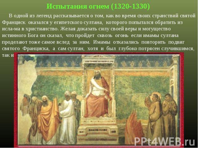Испытания огнем (1320-1330) В одной из легенд рассказывается о том, как во время своих странствий святой Франциск оказался у египетского султана, которого попытался обратить из исла-ма в христианство. Желая доказать силу своей веры и могущество исти…