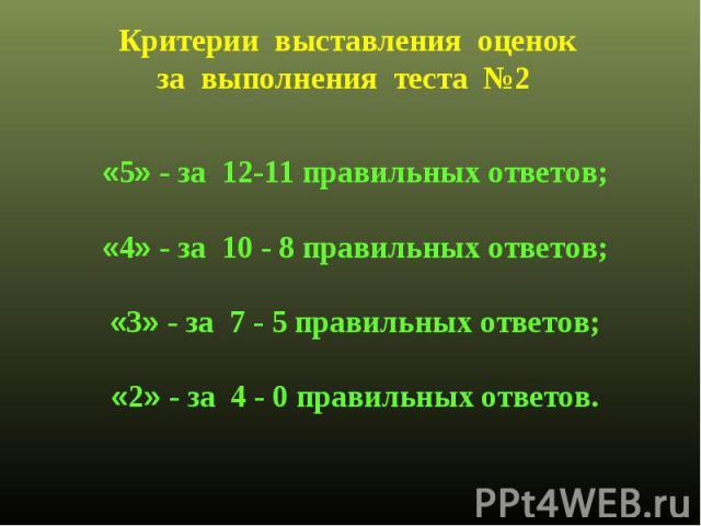 Критерии выставления оценокза выполнения теста №2 «5» - за 12-11 правильных ответов;«4» - за 10 - 8 правильных ответов;«3» - за 7 - 5 правильных ответов;«2» - за 4 - 0 правильных ответов.