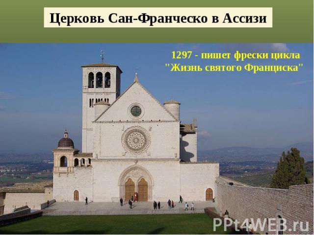 Церковь Сан-Франческо в Ассизи1297 - пишет фрески цикла