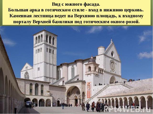 Вид с южного фасада. Большая арка в готическом стиле - вход в нижнюю церковь. Каменная лестница ведет на Верхнюю площадь, к входному порталу Верхней базилики под готическим окном-розой.