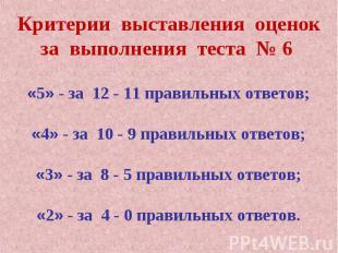 Критерии выставления оценокза выполнения теста № 6 «5» - за 12 - 11 правильных о