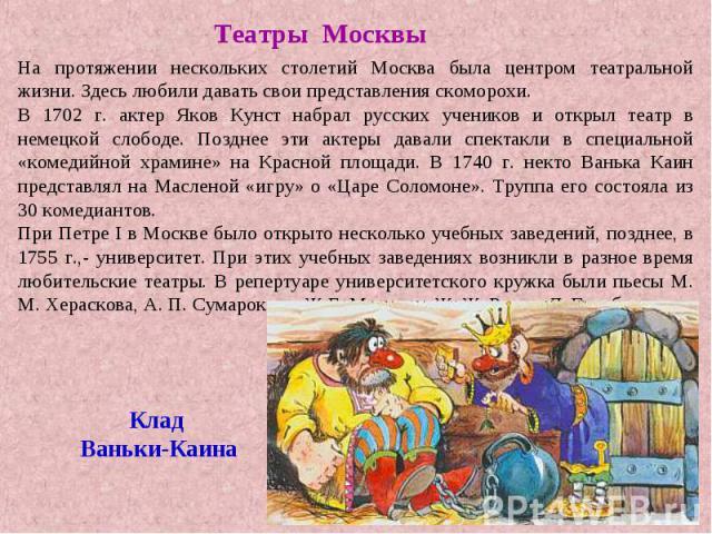 Театры МосквыНа протяжении нескольких столетий Москва была центром театральной жизни. Здесь любили давать свои представления скоморохи.В 1702 г. актер Яков Кунст набрал русских учеников и открыл театр в немецкой слободе. Позднее эти актеры давали сп…
