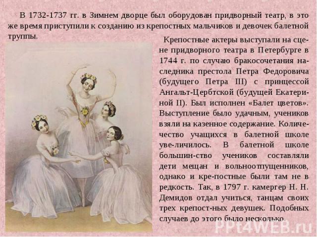 В 1732-1737 гг. в Зимнем дворце был оборудован придворный театр, в это же время приступили к созданию из крепостных мальчиков и девочек балетной труппы. Крепостные актеры выступали на сце-не придворного театра в Петербурге в 1744 г. по случаю бракос…