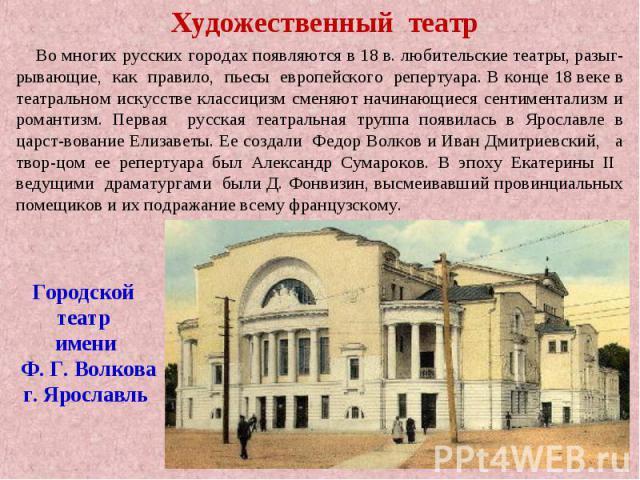 Художественный театр Во многих русских городах появляются в 18 в. любительские театры, разыг-рывающие, как правило, пьесы европейского репертуара. В конце 18 веке в театральном искусстве классицизм сменяют начинающиеся сентиментализм и романтизм. Пе…