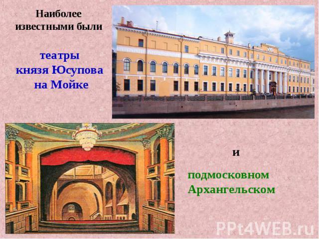 Наиболее известными былитеатры князя Юсупова на Мойкеподмосковном Архангельском