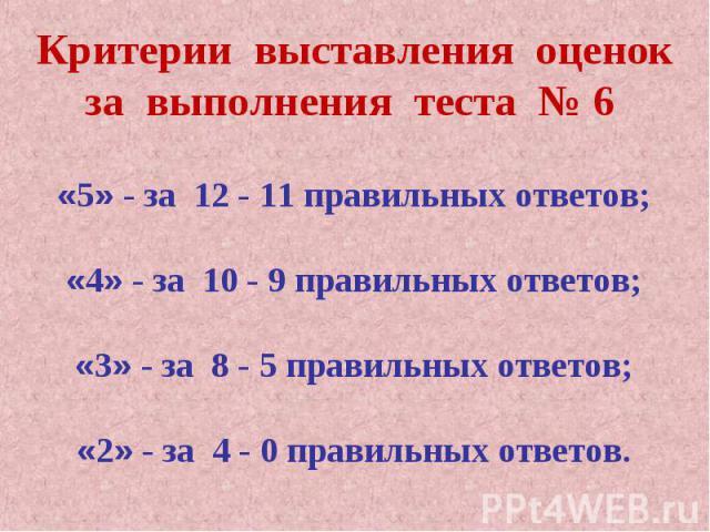 Критерии выставления оценокза выполнения теста № 6 «5» - за 12 - 11 правильных ответов;«4» - за 10 - 9 правильных ответов;«3» - за 8 - 5 правильных ответов;«2» - за 4 - 0 правильных ответов.