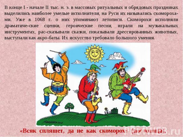 В конце I - начале II тыс. н. э. в массовых ритуальных и обрядовых праздниках выделились наиболее умелые исполнители, на Руси их назывались скомороха-ми. Уже в 1068 г. о них упоминают летописи. Скоморохи исполняли драматиче-ские сценки, героические …