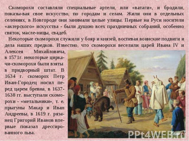 Скоморохи составляли специальные артели, или «ватаги», и бродили, показы-вая свое искусство, по городам и селам. Жили они в отдельных селениях, в Новгороде они занимали целые улицы. Первые на Руси носители «актерского» искусства - были душою всех пр…