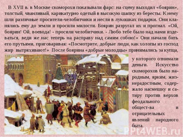 В XVII в. в Москве скоморохи показывали фарс: на сцену выходил «боярин», толстый, чванливый, карикатурно одетый в высокую шапку из бересты. К нему шли различные просители-челобитчики и несли в лукошках подарки. Они кла-нялись ему до земли и просили …