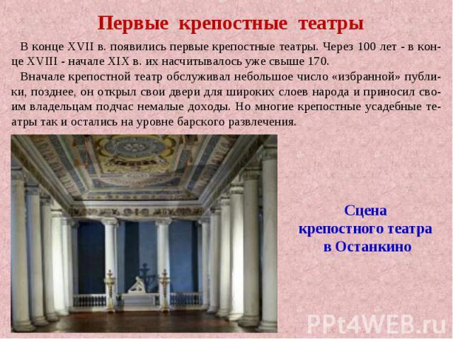 Первые крепостные театрыВ конце XVII в. появились первые крепостные театры. Через 100 лет - в кон-це XVIII - начале XIX в. их насчитывалось уже свыше 170. Вначале крепостной театр обслуживал небольшое число «избранной» публи-ки, позднее, он открыл с…