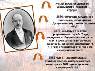 Учился в Александровском лицее, затем в Пажеском корпусе 1866 году в чине титуля