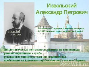 Извольский Александр ПетровичВыходец из старинного дворянского родаВ 1875 окончи