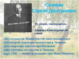 Сазонов Сергей Дмитриевич Из дворян, землевладелец. Окончил Александровский лице