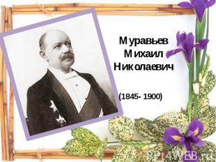 Муравьев Михаил Николаевич(1845- 1900)