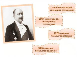 Учился в полтавской гимназии и за границей1867- секретарь при иностранных посоль