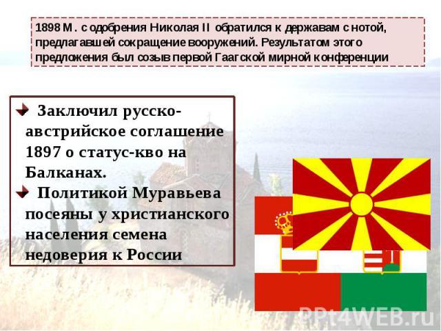 1898 М. с одобрения Николая II обратился к державам с нотой, предлагавшей сокращение вооружений. Результатом этого предложения был созыв первой Гаагской мирной конференции Заключил русско-австрийское соглашение 1897 о статус-кво на Балканах. Политик…