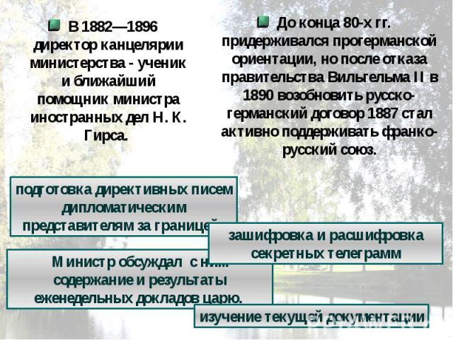 В 1882—1896 директор канцелярии министерства - ученик и ближайший помощник министра иностранных дел Н. К. Гирса. До конца 80-х гг. придерживался прогерманской ориентации, но после отказа правительства Вильгельма II в 1890 возобновить русско-германск…