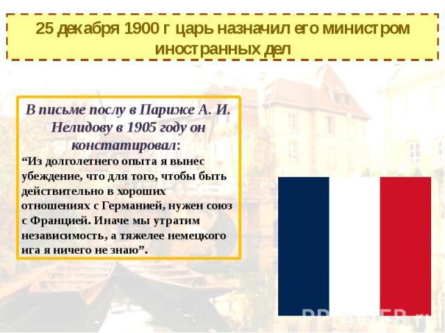 """25 декабря 1900 г царь назначил его министром иностранных делВ письме послу в Париже А. И. Нелидову в 1905 году он констатировал: """"Из долголетнего опыта я вынес убеждение, что для того, чтобы быть действительно в хороших отношениях с Германией, нуже…"""