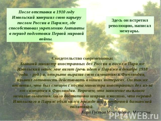 После отставки в 1910 году Извольский завершил свою карьеру послом России в Париже, где способствовал укреплению Антанты в период подготовки Первой мировой войны. Здесь он встретил революцию, написал мемуары. Свидетельство современника:Бывший минист…