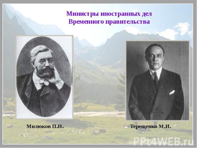 Министры иностранных дел Временного правительстваМилюков П.Н.Терещенко М.И.