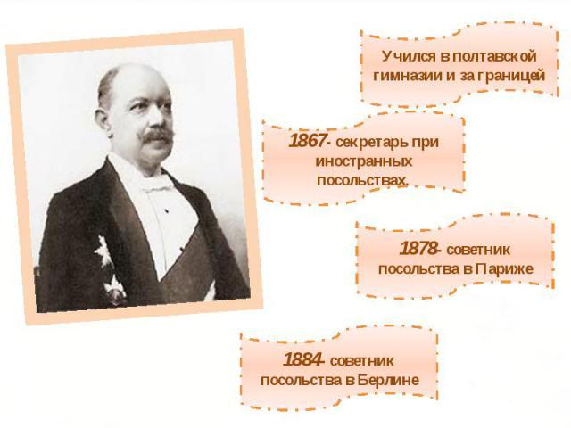 Учился в полтавской гимназии и за границей1867- секретарь при иностранных посольствах.1878- советник посольства в Париже1884- советник посольства в Берлине