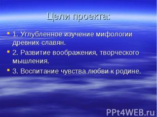 Цели проекта: 1. Углубленное изучение мифологии древних славян.2. Развитие вообр