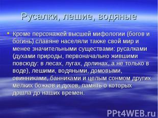 Русалки, лешие, водяныеКроме персонажей высшей мифологии (богов и богинь) славян