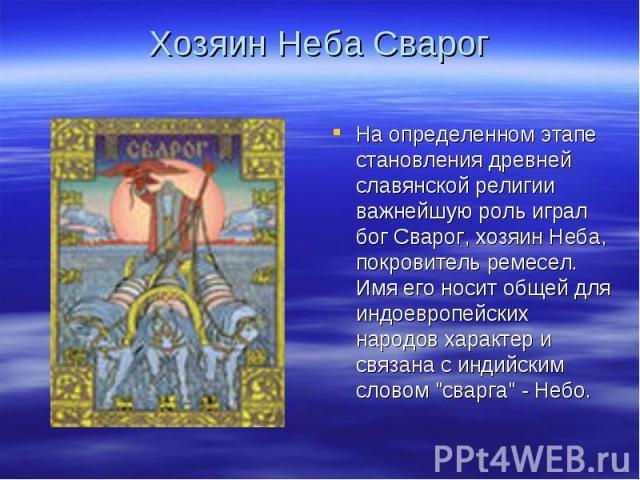 Хозяин Неба СварогНа определенном этапе становления древней славянской религии важнейшую роль играл бог Сварог, хозяин Неба, покровитель ремесел. Имя его носит общей для индоевропейских народов характер и связана с индийским словом